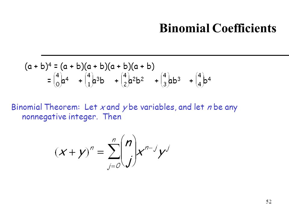 52 Binomial Coefficients (a + b) 4 = (a + b)(a + b)(a + b)(a + b) = a 4 + a 3 b+ a 2 b 2 + ab 3 + b 4 Binomial Theorem: Let x and y be variables, and