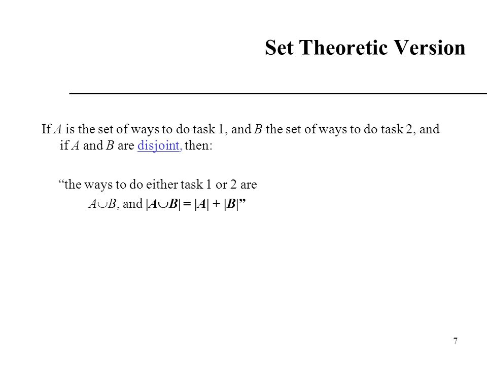 "7 Set Theoretic Version If A is the set of ways to do task 1, and B the set of ways to do task 2, and if A and B are disjoint, then: ""the ways to do e"