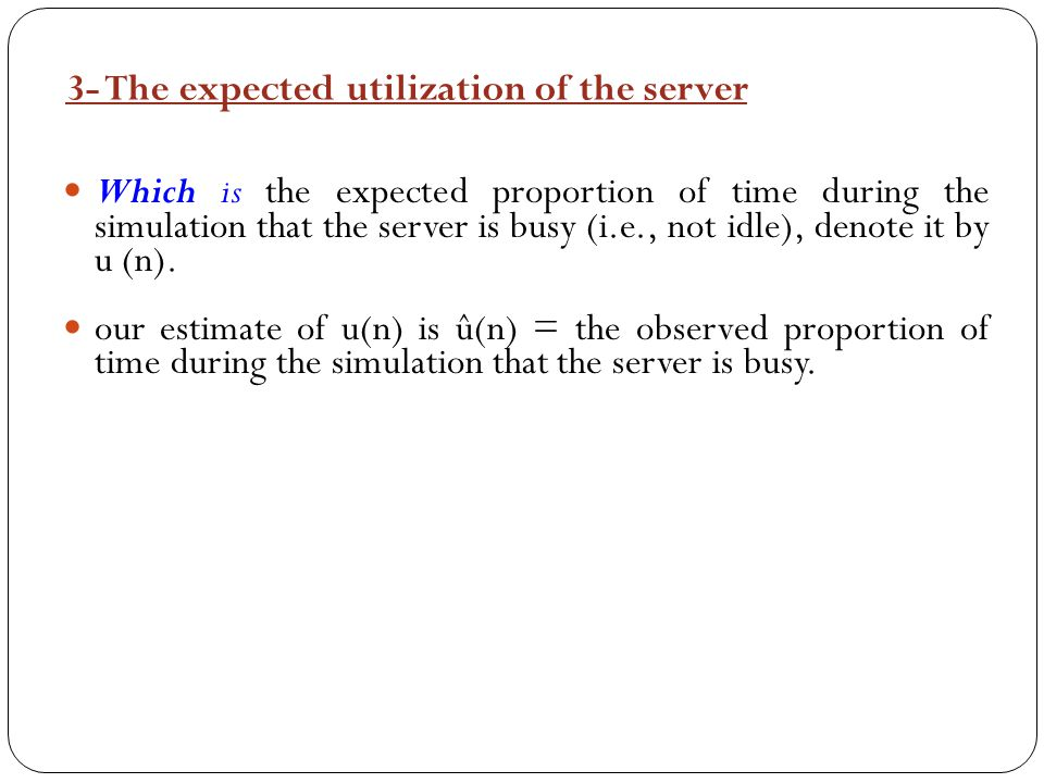 3- The expected utilization of the server Which is the expected proportion of time during the simulation that the server is busy (i.e., not idle), den
