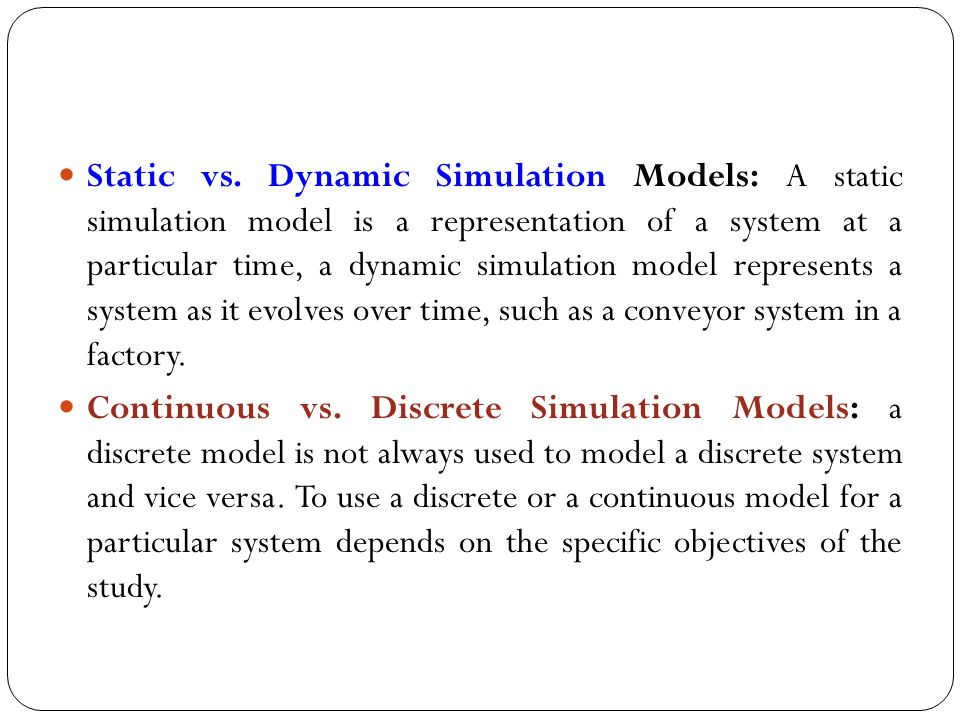 Static vs. Dynamic Simulation Models: A static simulation model is a representation of a system at a particular time, a dynamic simulation model repre