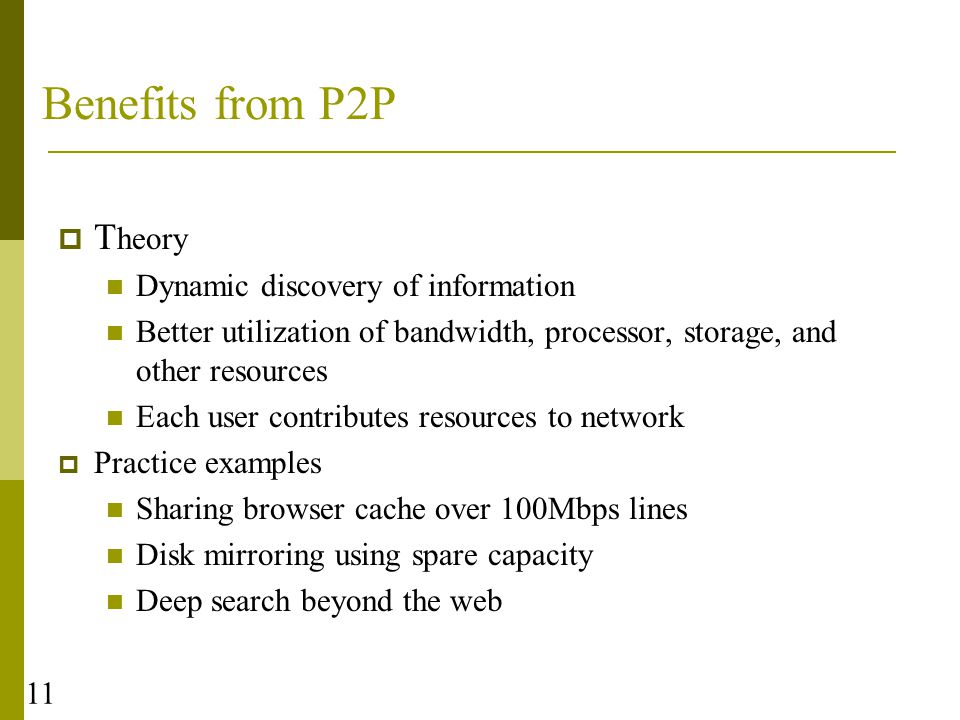 11 Benefits from P2P  T heory Dynamic discovery of information Better utilization of bandwidth, processor, storage, and other resources Each user contributes resources to network  Practice examples Sharing browser cache over 100Mbps lines Disk mirroring using spare capacity Deep search beyond the web