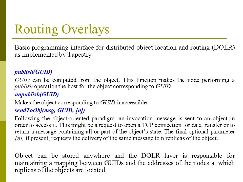 Routing Overlays Basic programming interface for distributed object location and routing (DOLR) as implemented by Tapestry publish(GUID) GUID can be computed from the object.