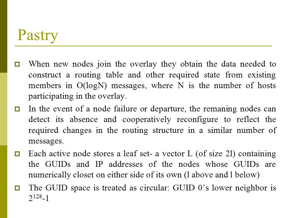 Pastry  When new nodes join the overlay they obtain the data needed to construct a routing table and other required state from existing members in O(logN) messages, where N is the number of hosts participating in the overlay.