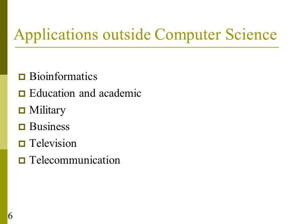 Applications outside Computer Science  Bioinformatics  Education and academic  Military  Business  Television  Telecommunication 6