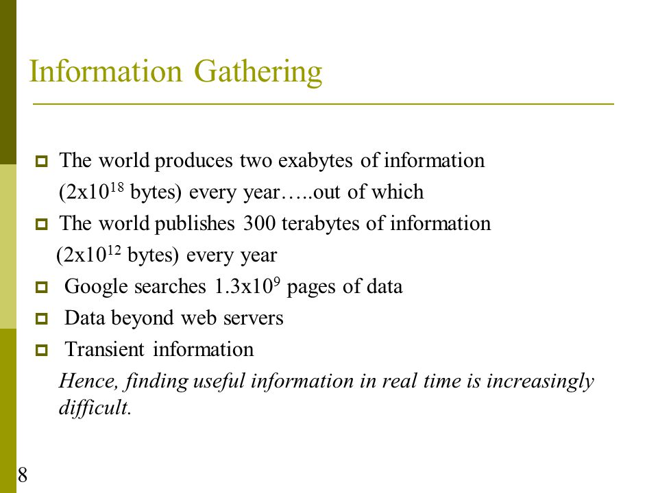 8 Information Gathering  The world produces two exabytes of information (2x10 18 bytes) every year…..out of which  The world publishes 300 terabytes of information (2x10 12 bytes) every year  Google searches 1.3x10 9 pages of data  Data beyond web servers  Transient information Hence, finding useful information in real time is increasingly difficult.