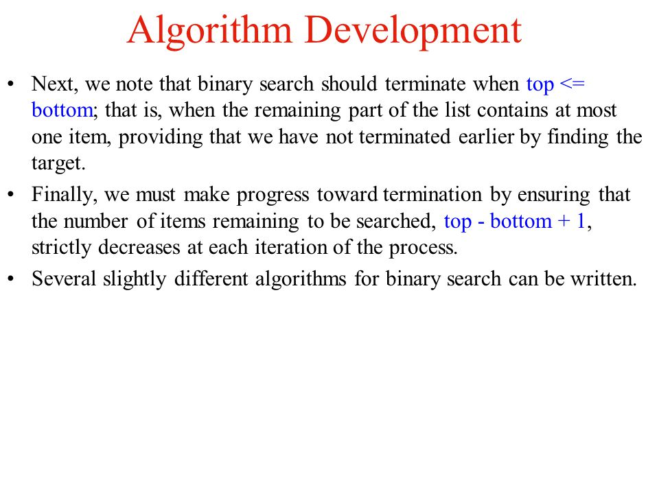 Algorithm Initialization: Set bottom = 0; top = the list.size( ) - 1; Compare target with the Record at the midpoint, mid = (bottom + top)/2; Change the appropriate index top or bottom to restrict the search to the appropriate half of the list.