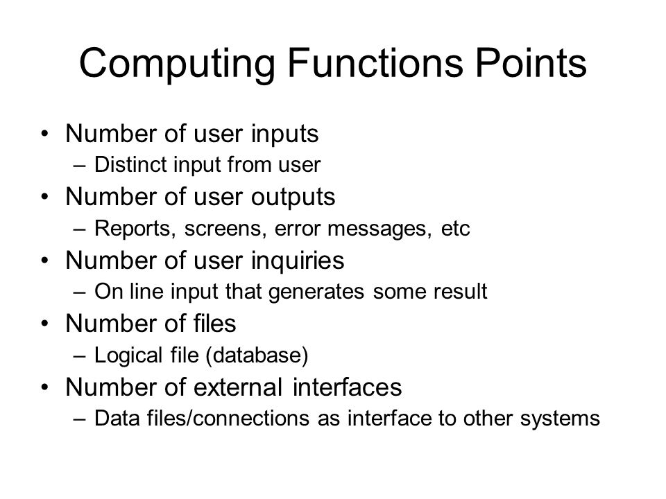 Computing Functions Points Number of user inputs –Distinct input from user Number of user outputs –Reports, screens, error messages, etc Number of use
