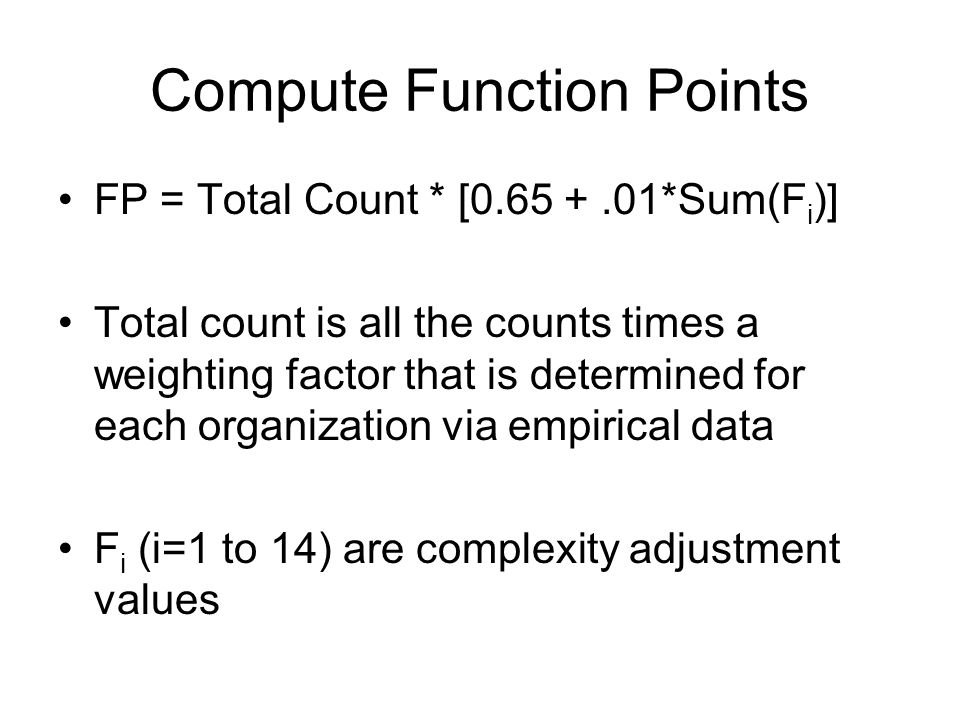 Compute Function Points FP = Total Count * [0.65 +.01*Sum(F i )] Total count is all the counts times a weighting factor that is determined for each organization via empirical data F i (i=1 to 14) are complexity adjustment values