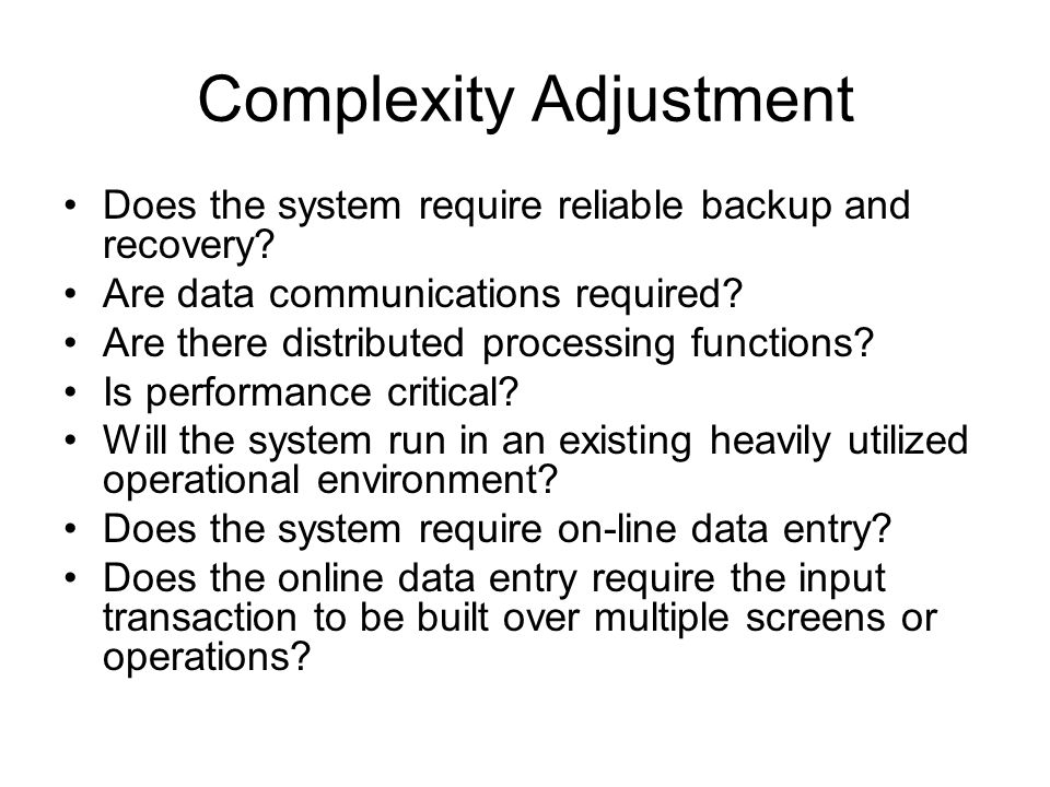 Complexity Adjustment Does the system require reliable backup and recovery.