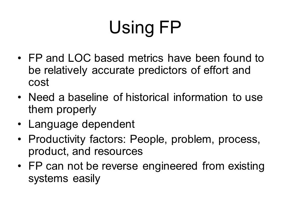 Using FP FP and LOC based metrics have been found to be relatively accurate predictors of effort and cost Need a baseline of historical information to use them properly Language dependent Productivity factors: People, problem, process, product, and resources FP can not be reverse engineered from existing systems easily