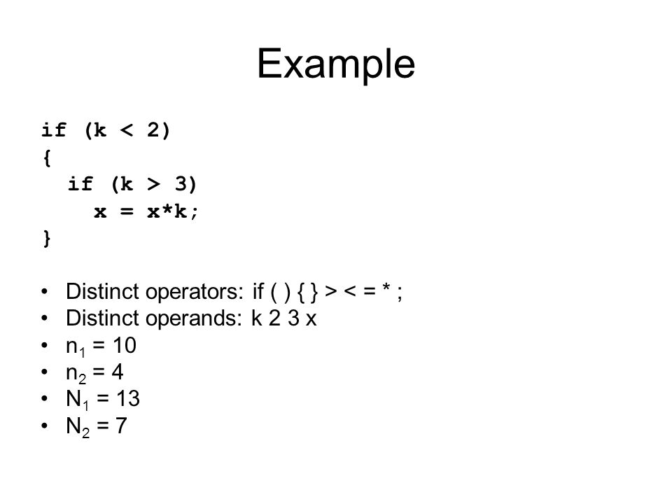Example if (k < 2) { if (k > 3) x = x*k; } Distinct operators: if ( ) { } > < = * ; Distinct operands: k 2 3 x n 1 = 10 n 2 = 4 N 1 = 13 N 2 = 7