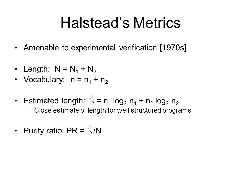 Halstead's Metrics Amenable to experimental verification [1970s] Length: N = N 1 + N 2 Vocabulary: n = n 1 + n 2 Estimated length: = n 1 log 2 n 1 + n