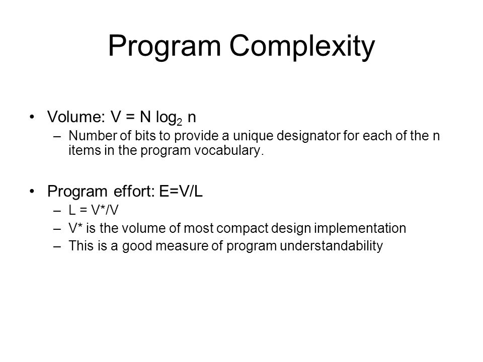 Program Complexity Volume: V = N log 2 n –Number of bits to provide a unique designator for each of the n items in the program vocabulary. Program eff