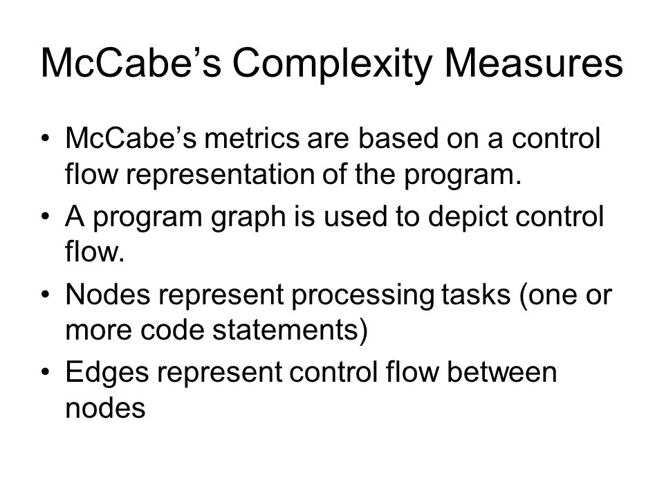 McCabe's Complexity Measures McCabe's metrics are based on a control flow representation of the program. A program graph is used to depict control flo