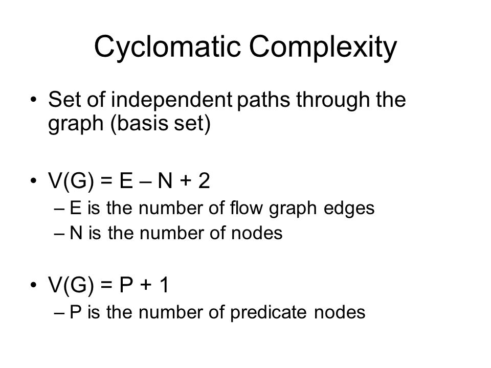 Cyclomatic Complexity Set of independent paths through the graph (basis set) V(G) = E – N + 2 –E is the number of flow graph edges –N is the number of nodes V(G) = P + 1 –P is the number of predicate nodes