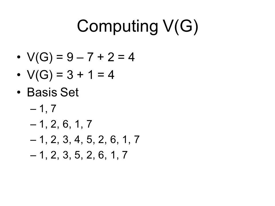 Computing V(G) V(G) = 9 – 7 + 2 = 4 V(G) = 3 + 1 = 4 Basis Set –1, 7 –1, 2, 6, 1, 7 –1, 2, 3, 4, 5, 2, 6, 1, 7 –1, 2, 3, 5, 2, 6, 1, 7