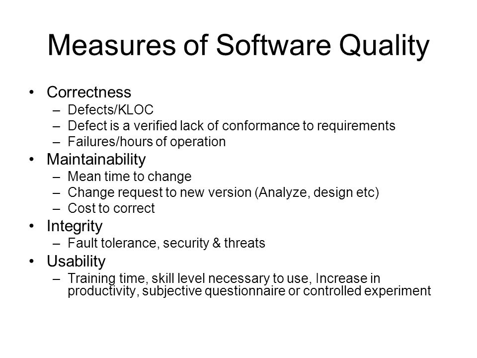 Measures of Software Quality Correctness –Defects/KLOC –Defect is a verified lack of conformance to requirements –Failures/hours of operation Maintain