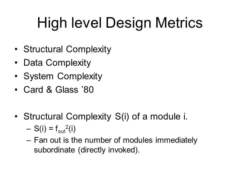 High level Design Metrics Structural Complexity Data Complexity System Complexity Card & Glass '80 Structural Complexity S(i) of a module i. –S(i) = f