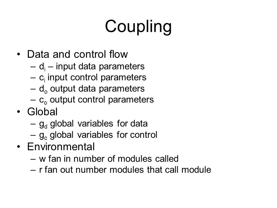 Coupling Data and control flow –d i – input data parameters –c i input control parameters –d o output data parameters –c o output control parameters Global –g d global variables for data –g c global variables for control Environmental –w fan in number of modules called –r fan out number modules that call module