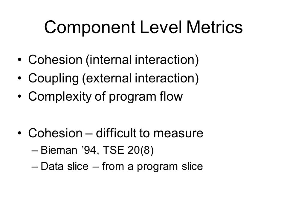 Component Level Metrics Cohesion (internal interaction) Coupling (external interaction) Complexity of program flow Cohesion – difficult to measure –Bi