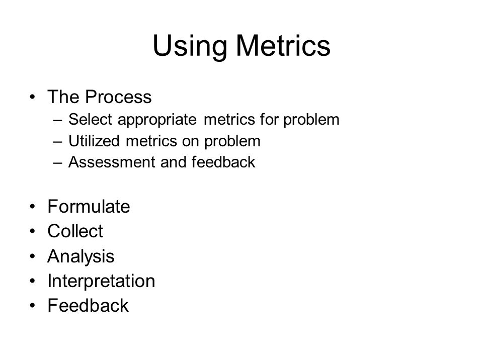 Using Metrics The Process –Select appropriate metrics for problem –Utilized metrics on problem –Assessment and feedback Formulate Collect Analysis Interpretation Feedback