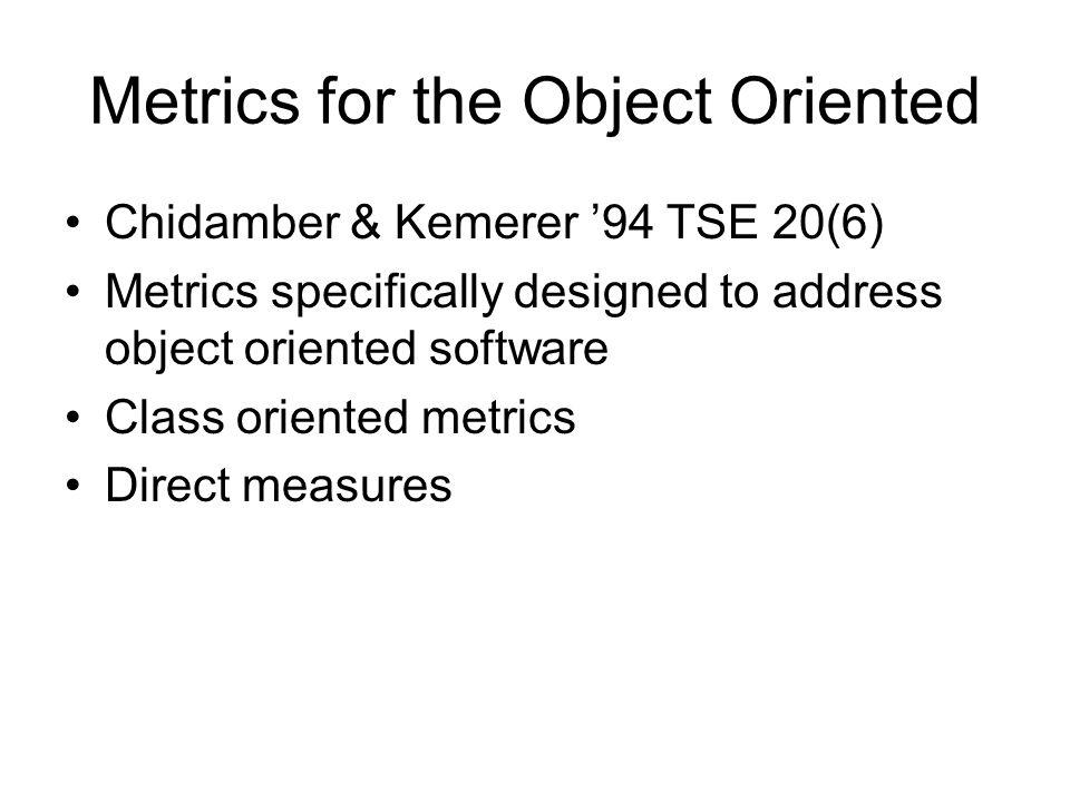 Metrics for the Object Oriented Chidamber & Kemerer '94 TSE 20(6) Metrics specifically designed to address object oriented software Class oriented met