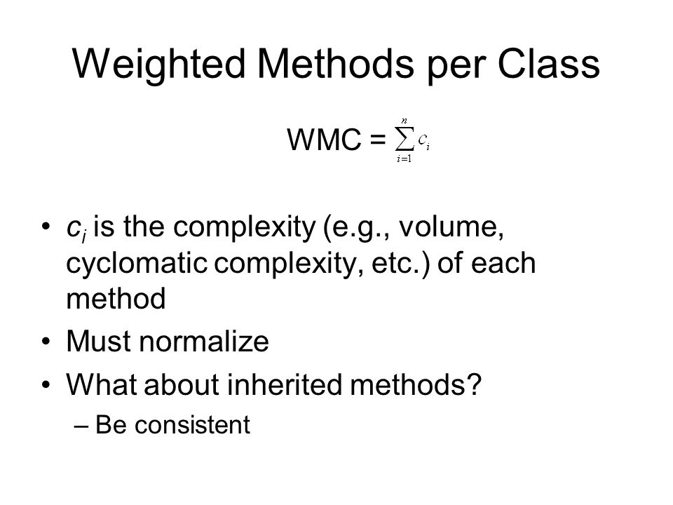Weighted Methods per Class WMC = c i is the complexity (e.g., volume, cyclomatic complexity, etc.) of each method Must normalize What about inherited
