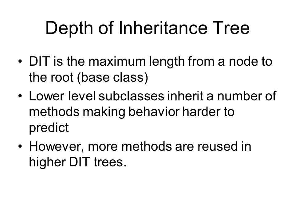 Depth of Inheritance Tree DIT is the maximum length from a node to the root (base class) Lower level subclasses inherit a number of methods making beh