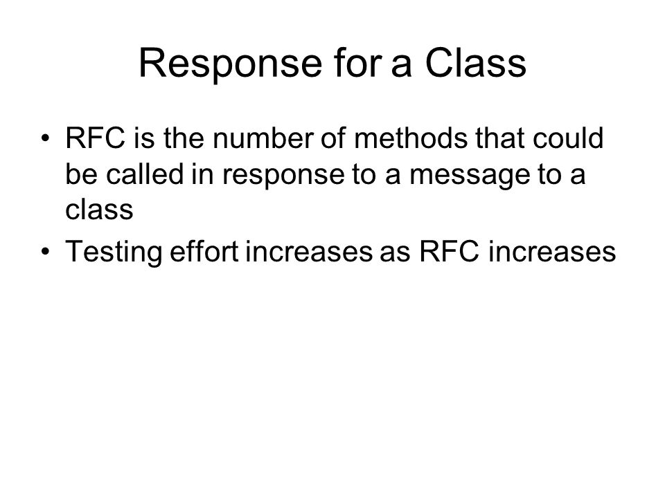 Response for a Class RFC is the number of methods that could be called in response to a message to a class Testing effort increases as RFC increases