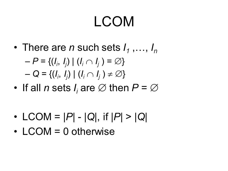 LCOM There are n such sets I 1,…, I n –P = {(I i, I j ) | (I i  I j ) =  } –Q = {(I i, I j ) | (I i  I j )   } If all n sets I i are  then P = 