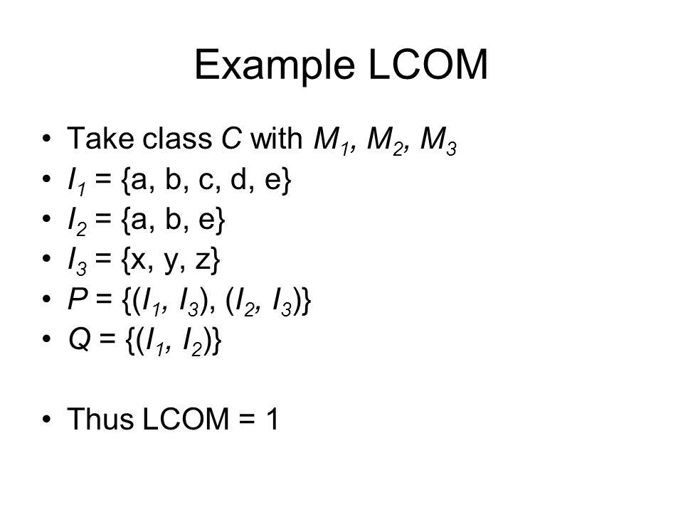 Example LCOM Take class C with M 1, M 2, M 3 I 1 = {a, b, c, d, e} I 2 = {a, b, e} I 3 = {x, y, z} P = {(I 1, I 3 ), (I 2, I 3 )} Q = {(I 1, I 2 )} Th