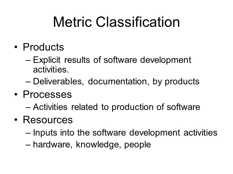 Metric Classification Products –Explicit results of software development activities. –Deliverables, documentation, by products Processes –Activities r