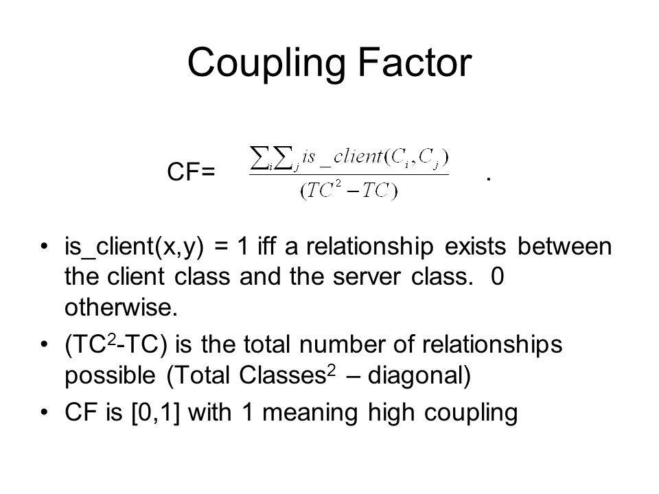 Coupling Factor CF=. is_client(x,y) = 1 iff a relationship exists between the client class and the server class. 0 otherwise. (TC 2 -TC) is the total