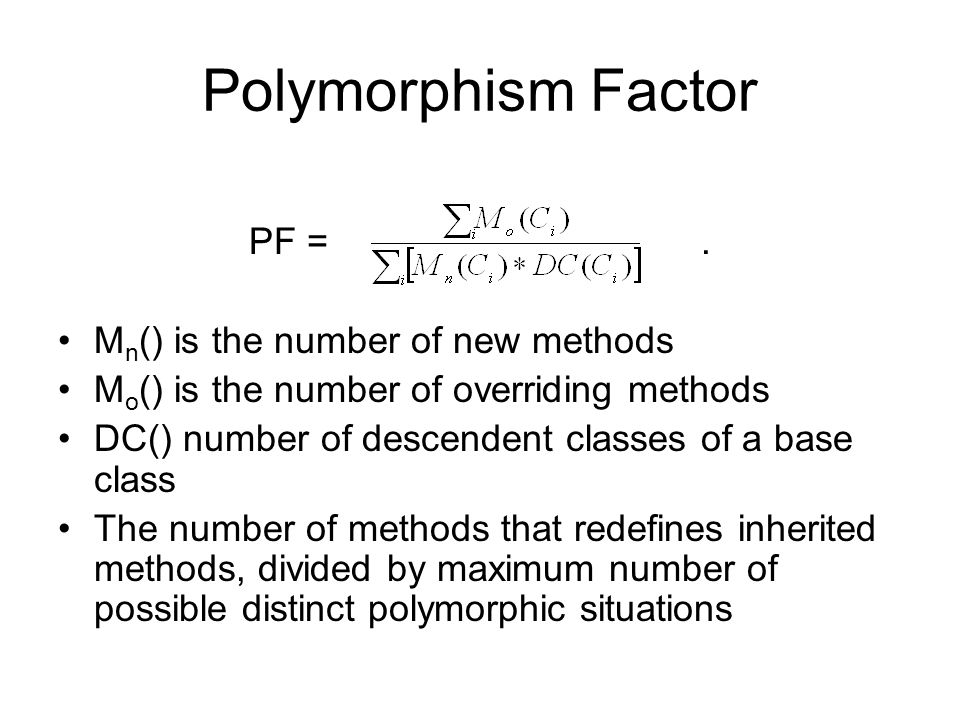 Polymorphism Factor PF =. M n () is the number of new methods M o () is the number of overriding methods DC() number of descendent classes of a base c