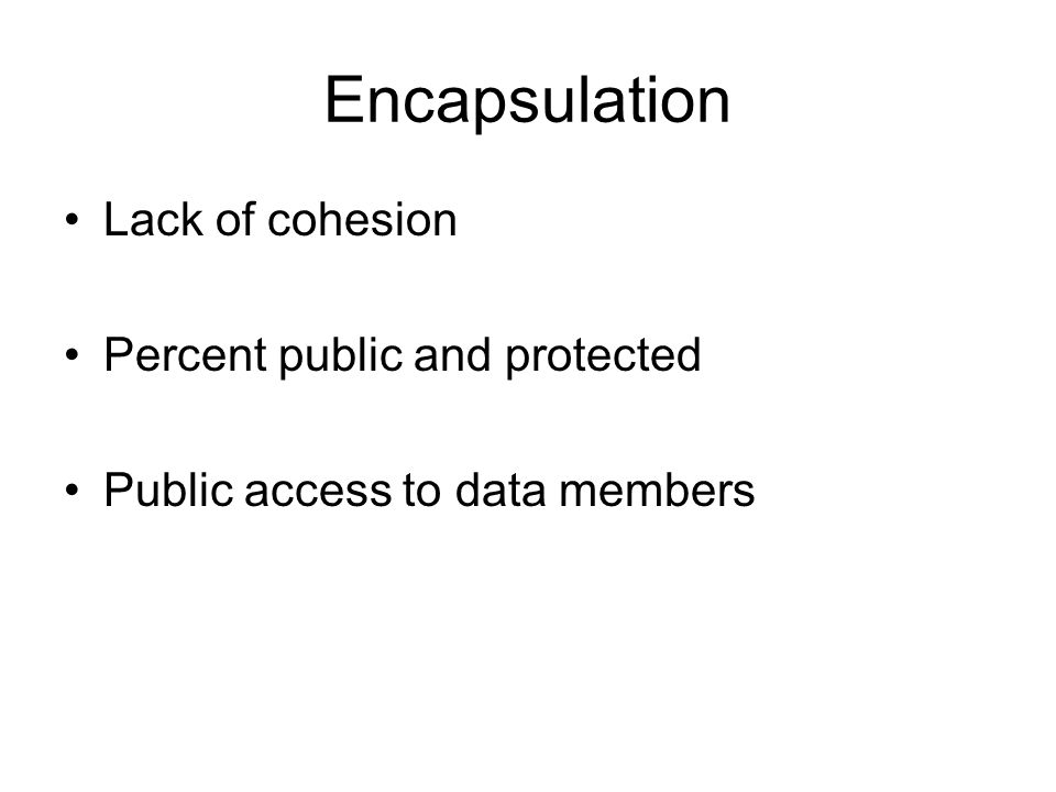 Encapsulation Lack of cohesion Percent public and protected Public access to data members