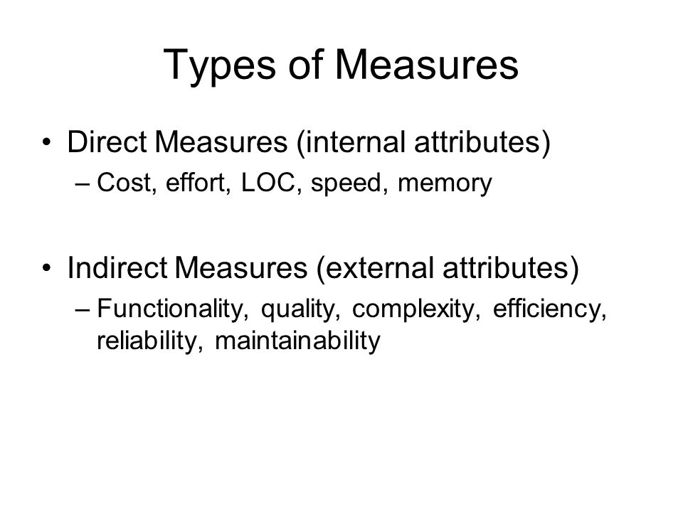 Types of Measures Direct Measures (internal attributes) –Cost, effort, LOC, speed, memory Indirect Measures (external attributes) –Functionality, qual