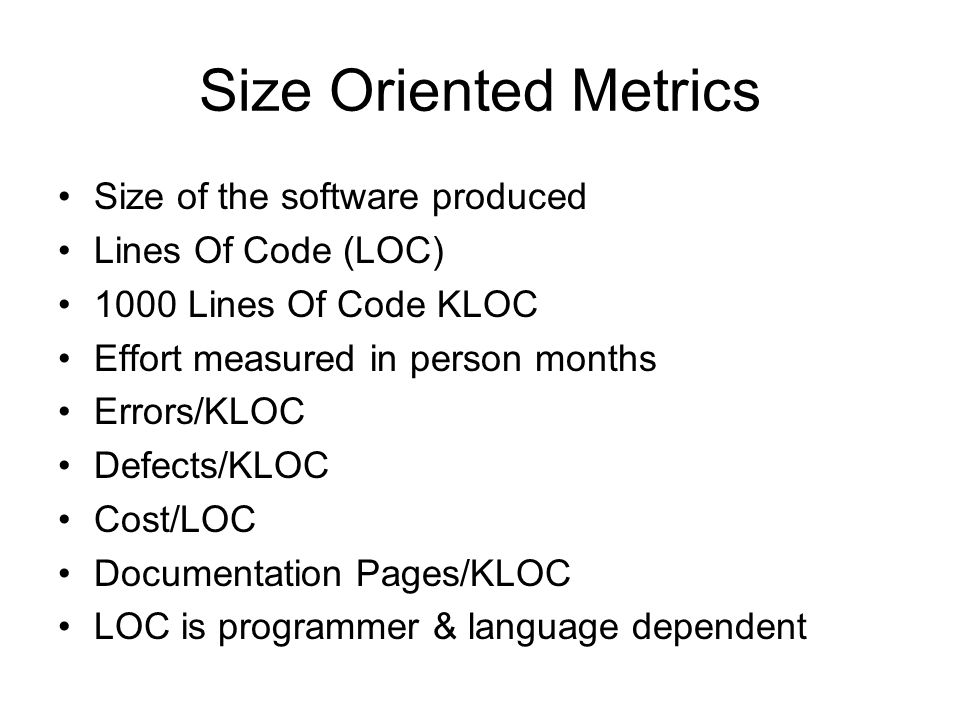 Size Oriented Metrics Size of the software produced Lines Of Code (LOC) 1000 Lines Of Code KLOC Effort measured in person months Errors/KLOC Defects/K