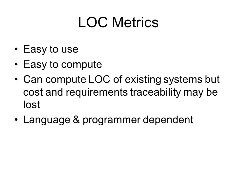 LOC Metrics Easy to use Easy to compute Can compute LOC of existing systems but cost and requirements traceability may be lost Language & programmer d