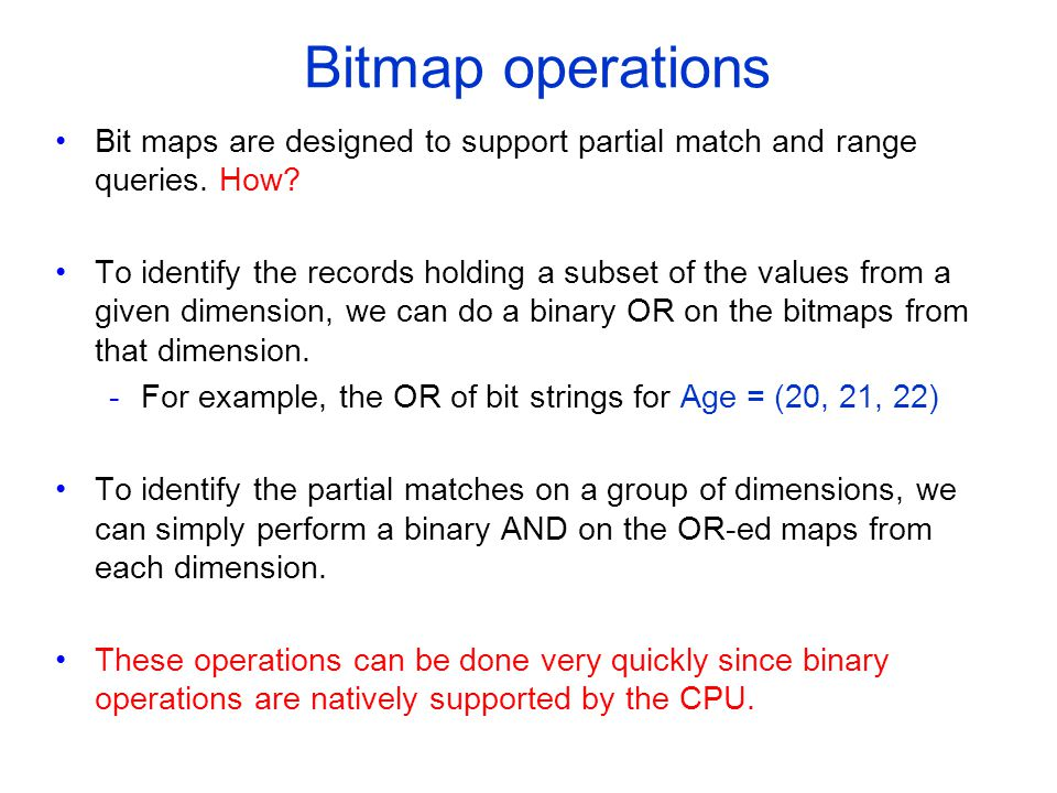 Bitmap operations Bit maps are designed to support partial match and range queries.