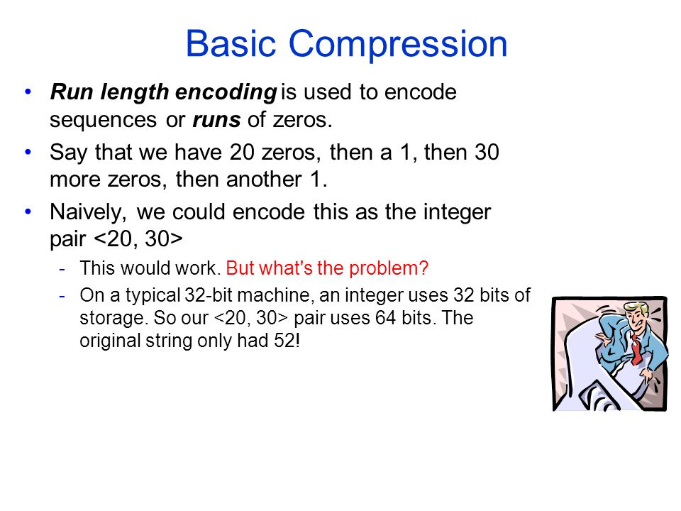 Basic Compression Run length encoding is used to encode sequences or runs of zeros.