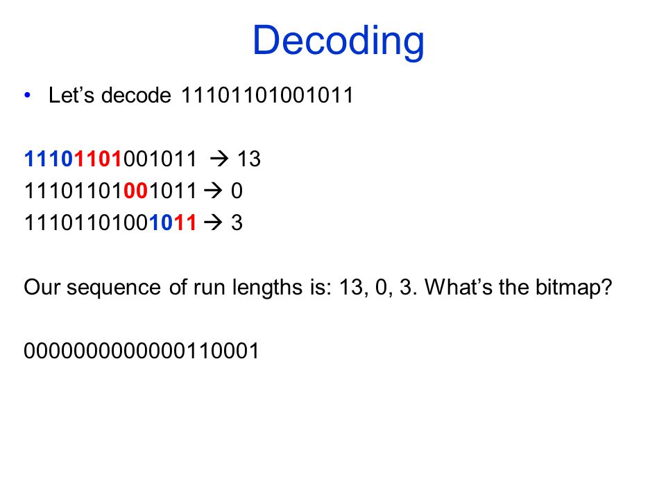 Decoding Let's decode 11101101001011 11101101001011  13 11101101001011  0 11101101001011  3 Our sequence of run lengths is: 13, 0, 3.