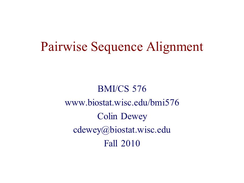 Pairwise Sequence Alignment BMI/CS 576 www.biostat.wisc.edu/bmi576 Colin Dewey cdewey@biostat.wisc.edu Fall 2010