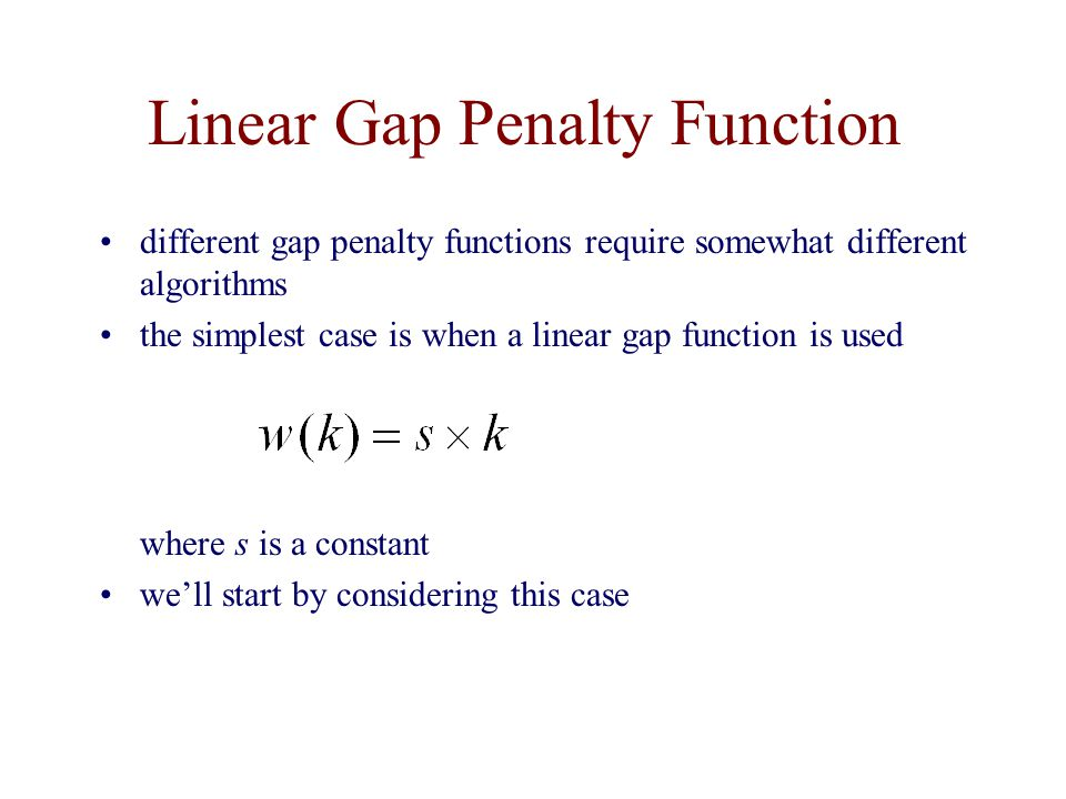 Linear Gap Penalty Function different gap penalty functions require somewhat different algorithms the simplest case is when a linear gap function is used where s is a constant we'll start by considering this case