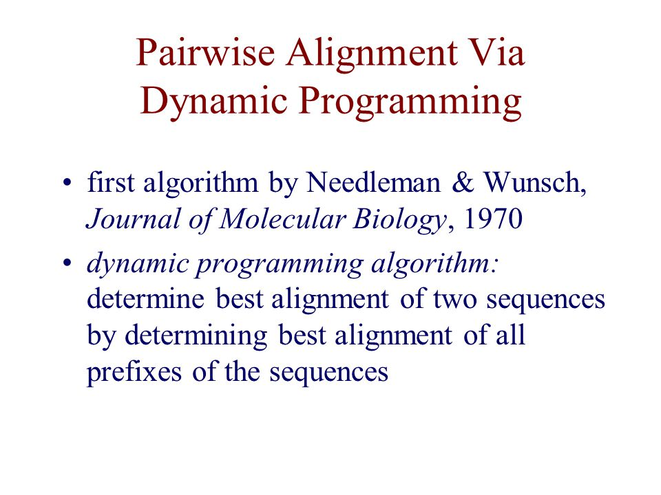 Pairwise Alignment Via Dynamic Programming first algorithm by Needleman & Wunsch, Journal of Molecular Biology, 1970 dynamic programming algorithm: determine best alignment of two sequences by determining best alignment of all prefixes of the sequences