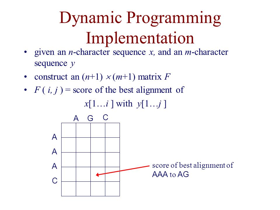 Dynamic Programming Implementation given an n-character sequence x, and an m-character sequence y construct an (n+1)  (m+1) matrix F F ( i, j ) = score of the best alignment of x[1…i ] with y[1…j ] A A C AG A C score of best alignment of AAA to AG