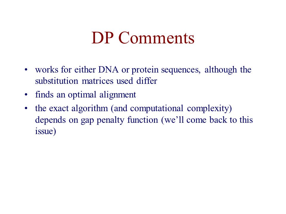 DP Comments works for either DNA or protein sequences, although the substitution matrices used differ finds an optimal alignment the exact algorithm (and computational complexity) depends on gap penalty function (we'll come back to this issue)