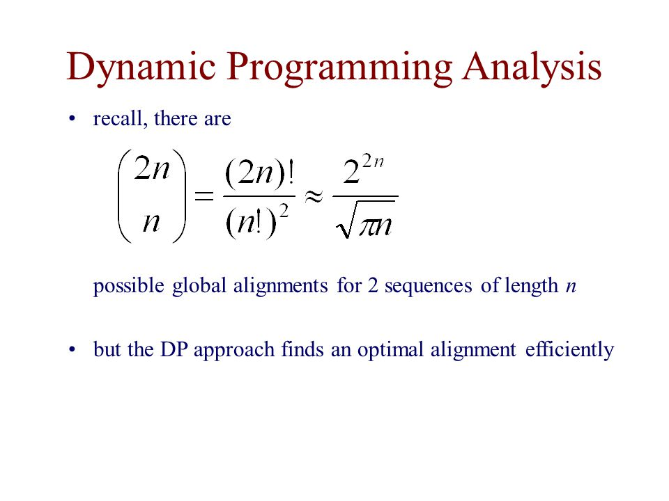 Dynamic Programming Analysis recall, there are possible global alignments for 2 sequences of length n but the DP approach finds an optimal alignment efficiently