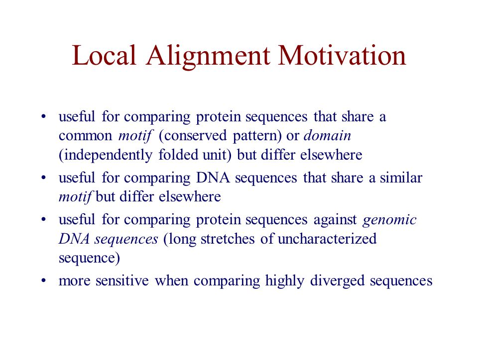 Local Alignment Motivation useful for comparing protein sequences that share a common motif (conserved pattern) or domain (independently folded unit) but differ elsewhere useful for comparing DNA sequences that share a similar motif but differ elsewhere useful for comparing protein sequences against genomic DNA sequences (long stretches of uncharacterized sequence) more sensitive when comparing highly diverged sequences