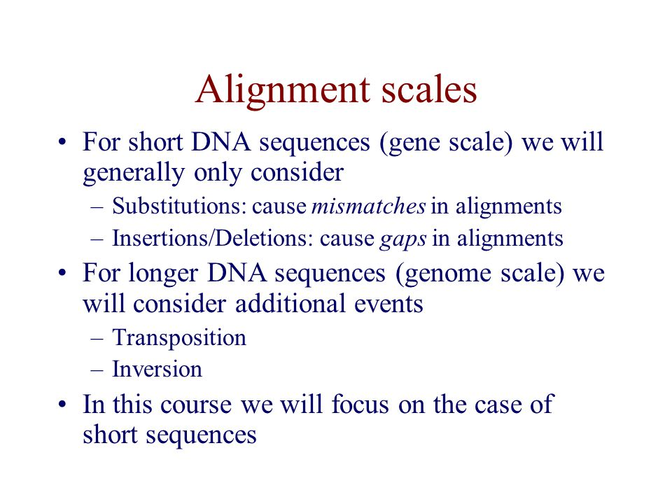 Alignment scales For short DNA sequences (gene scale) we will generally only consider –Substitutions: cause mismatches in alignments –Insertions/Deletions: cause gaps in alignments For longer DNA sequences (genome scale) we will consider additional events –Transposition –Inversion In this course we will focus on the case of short sequences