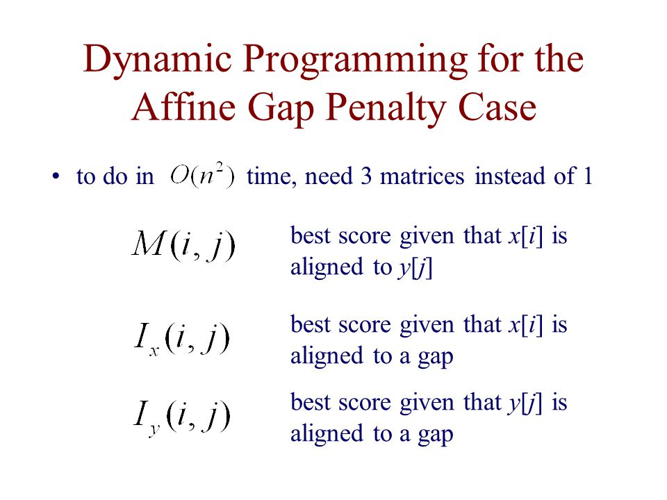 Dynamic Programming for the Affine Gap Penalty Case to do in time, need 3 matrices instead of 1 best score given that y[j] is aligned to a gap best score given that x[i] is aligned to a gap best score given that x[i] is aligned to y[j]